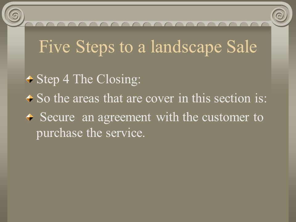 Five Steps to a landscape Sale Step 4 The Closing: So the areas that are cover in this section is: Secure an agreement with the customer to purchase t