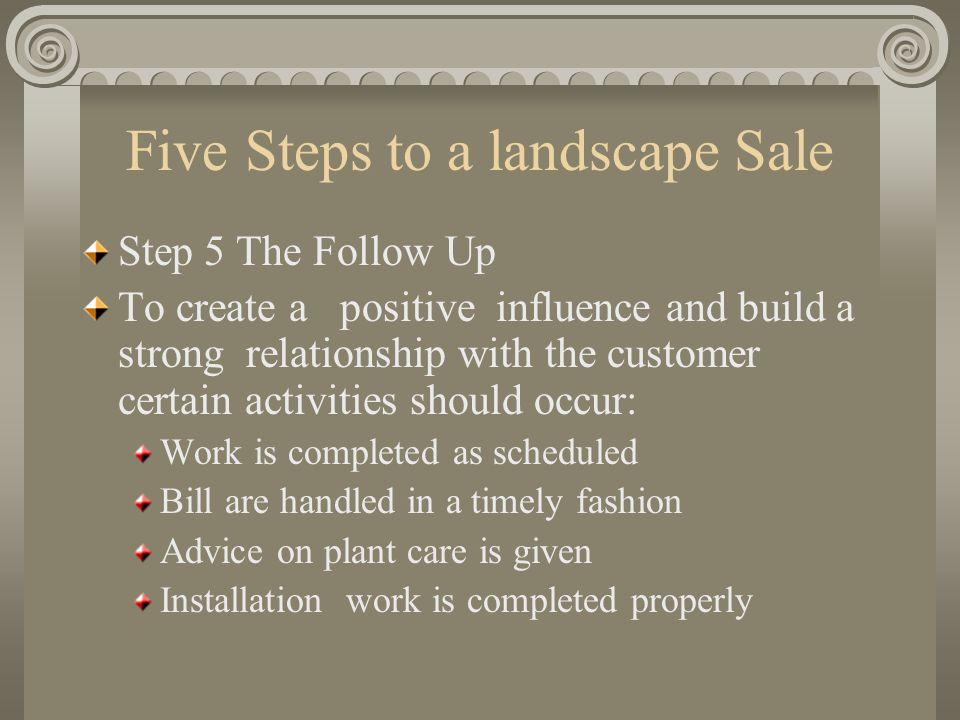 Five Steps to a landscape Sale Step 5 The Follow Up To create a positive influence and build a strong relationship with the customer certain activitie