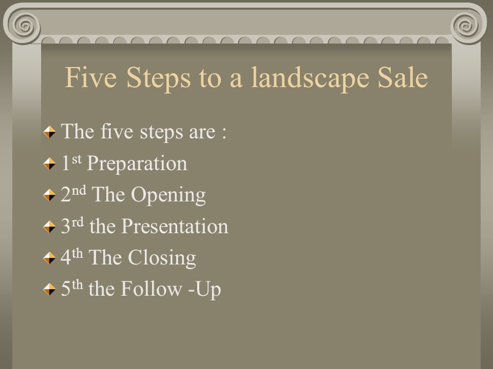 Five Steps to a landscape Sale The five steps are : 1 st Preparation 2 nd The Opening 3 rd the Presentation 4 th The Closing 5 th the Follow -Up