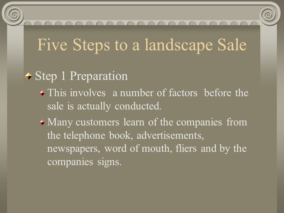 Five Steps to a landscape Sale Step 3 The Presentation This is where the designer introduces the services or product that meets the customers needs identified earlier in the sales process