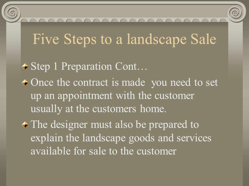 Five Steps to a landscape Sale Step 3 The Presentation: The presentation should do three things: Introduce the service or product of the landscaper can provide to solve the landscape need Should convince the customer that the plan suggest by the landscape company will work.