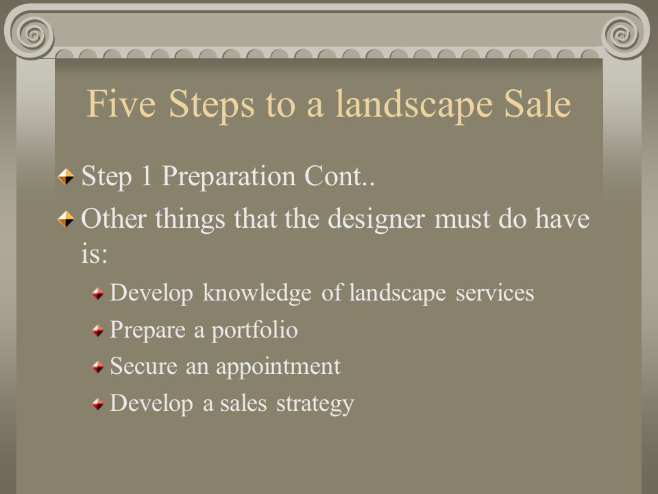 Five Steps to a landscape Sale Step 3 The Presentation: Supportive materials are extremely useful during the presentation.