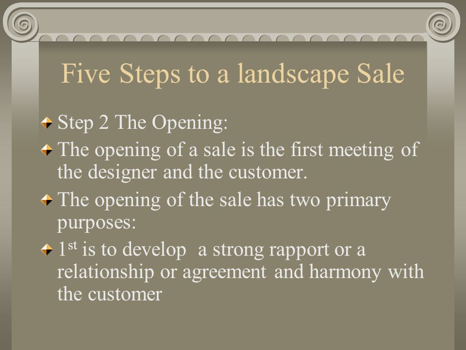 Five Steps to a landscape Sale Step 3 The Presentation: After viewing the portfolio materials and contracting references, the customer feels more confident in the services they are buying It is very likely that the customer will want to discuss the cost of the project too.