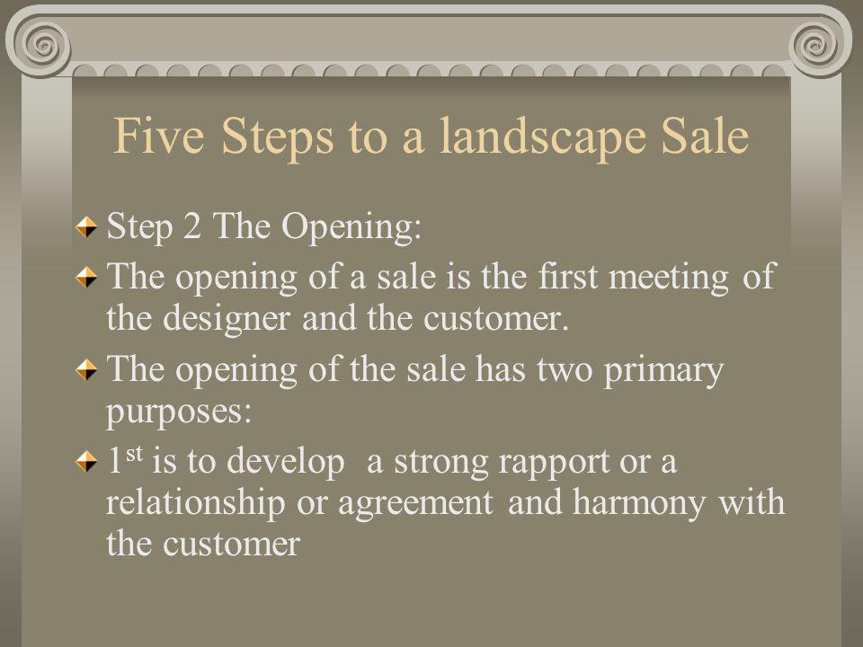 Five Steps to a landscape Sale Step 2 The Opening: The opening of a sale is the first meeting of the designer and the customer. The opening of the sal