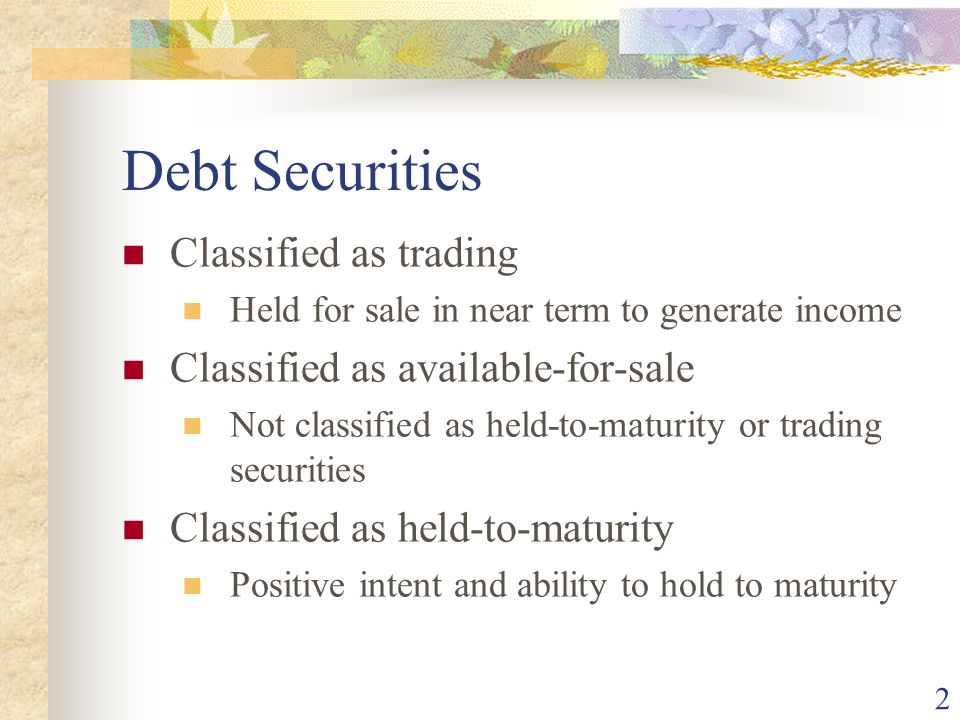 2 Debt Securities Classified as trading Held for sale in near term to generate income Classified as available-for-sale Not classified as held-to-maturity or trading securities Classified as held-to-maturity Positive intent and ability to hold to maturity
