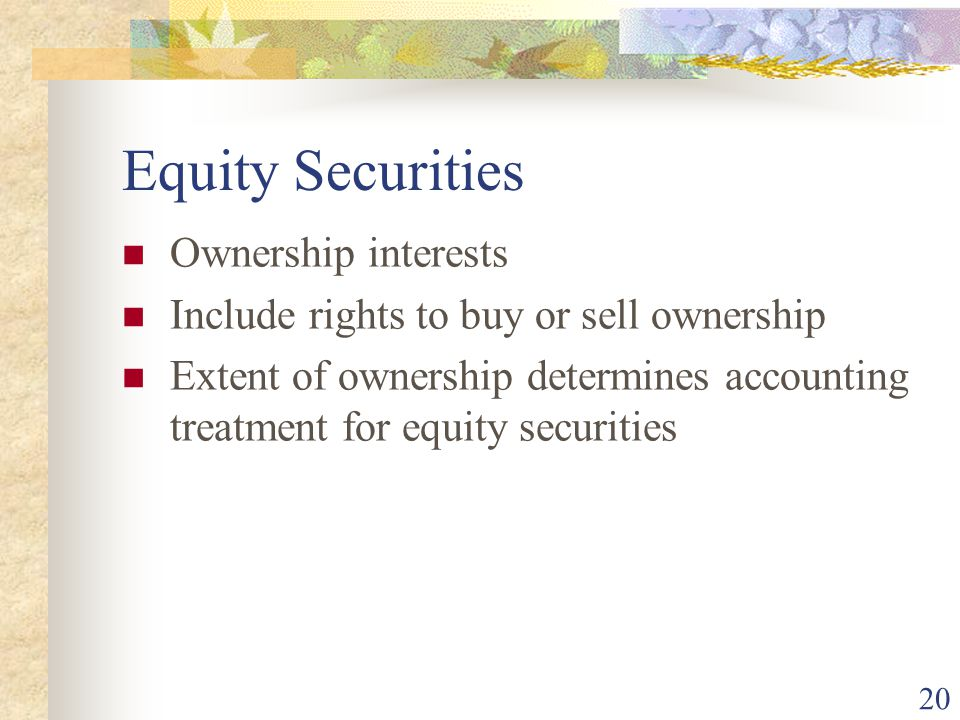 20 Equity Securities Ownership interests Include rights to buy or sell ownership Extent of ownership determines accounting treatment for equity securities
