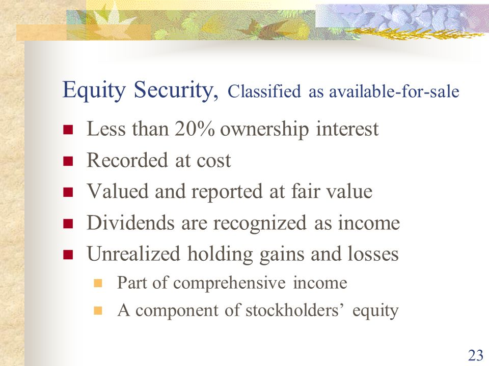 23 Equity Security, Classified as available-for-sale Less than 20% ownership interest Recorded at cost Valued and reported at fair value Dividends are recognized as income Unrealized holding gains and losses Part of comprehensive income A component of stockholders equity