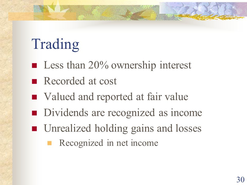 30 Trading Less than 20% ownership interest Recorded at cost Valued and reported at fair value Dividends are recognized as income Unrealized holding gains and losses Recognized in net income