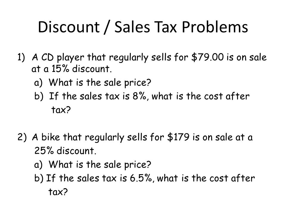 Discount / Sales Tax Problems 1)A CD player that regularly sells for $79.00 is on sale at a 15% discount. a) What is the sale price? b) If the sales t