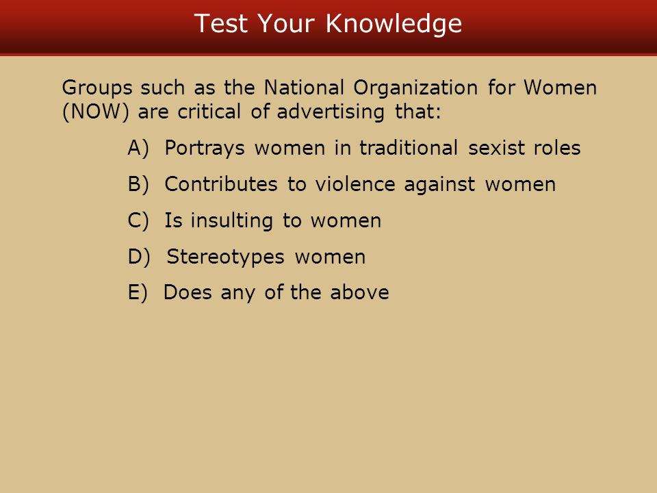 Test Your Knowledge Groups such as the National Organization for Women (NOW) are critical of advertising that: A) Portrays women in traditional sexist