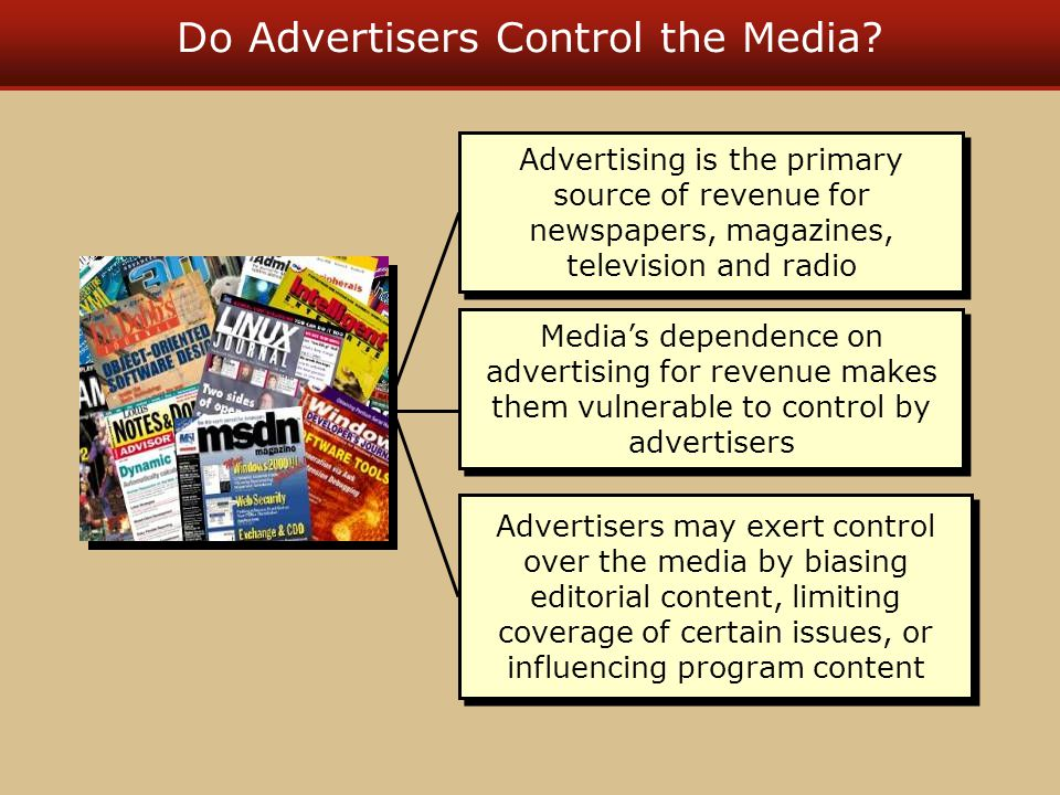 Do Advertisers Control the Media? Advertising is the primary source of revenue for newspapers, magazines, television and radio Advertisers may exert c