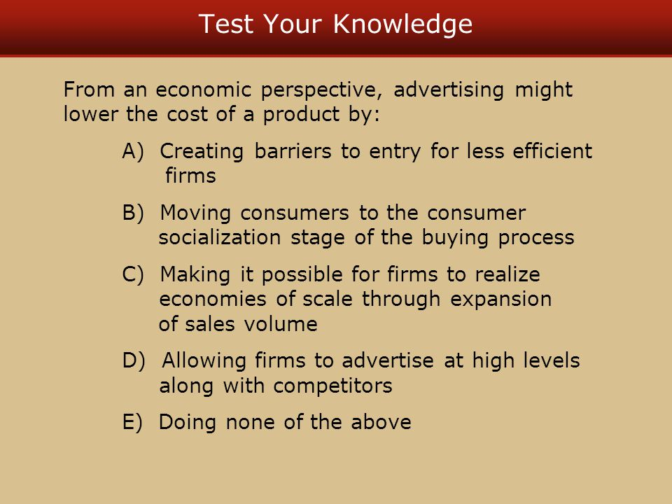 Test Your Knowledge From an economic perspective, advertising might lower the cost of a product by: A) Creating barriers to entry for less efficient f