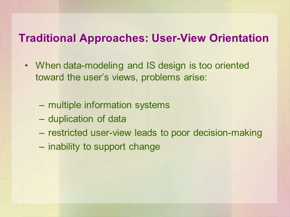 Traditional Approaches: User-View Orientation When data-modeling and IS design is too oriented toward the users views, problems arise: –multiple infor