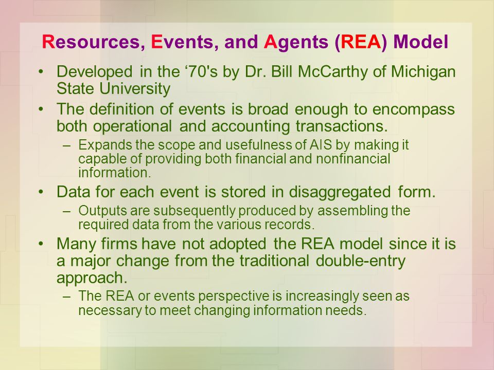 Resources, Events, and Agents (REA) Model Developed in the 70's by Dr. Bill McCarthy of Michigan State University The definition of events is broad en