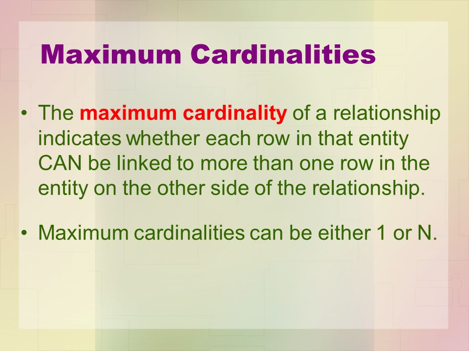Maximum Cardinalities The maximum cardinality of a relationship indicates whether each row in that entity CAN be linked to more than one row in the en