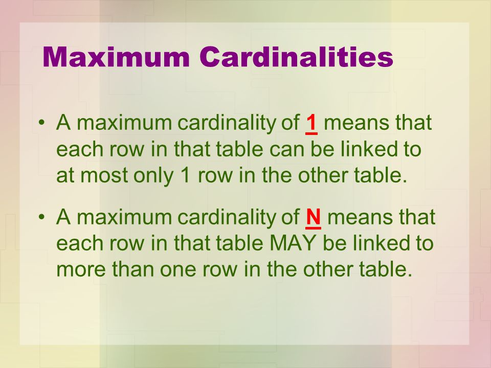 Maximum Cardinalities A maximum cardinality of 1 means that each row in that table can be linked to at most only 1 row in the other table. A maximum c