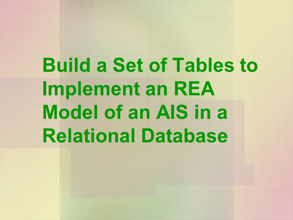 Build a Set of Tables to Implement an REA Model of an AIS in a Relational Database