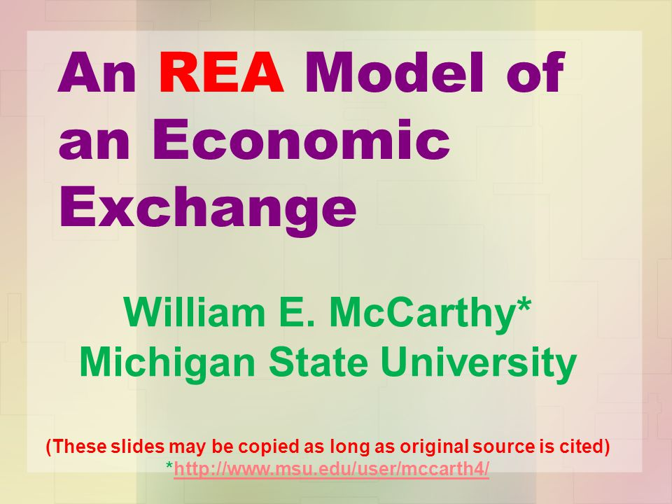 An REA Model of an Economic Exchange William E. McCarthy* Michigan State University (These slides may be copied as long as original source is cited) *