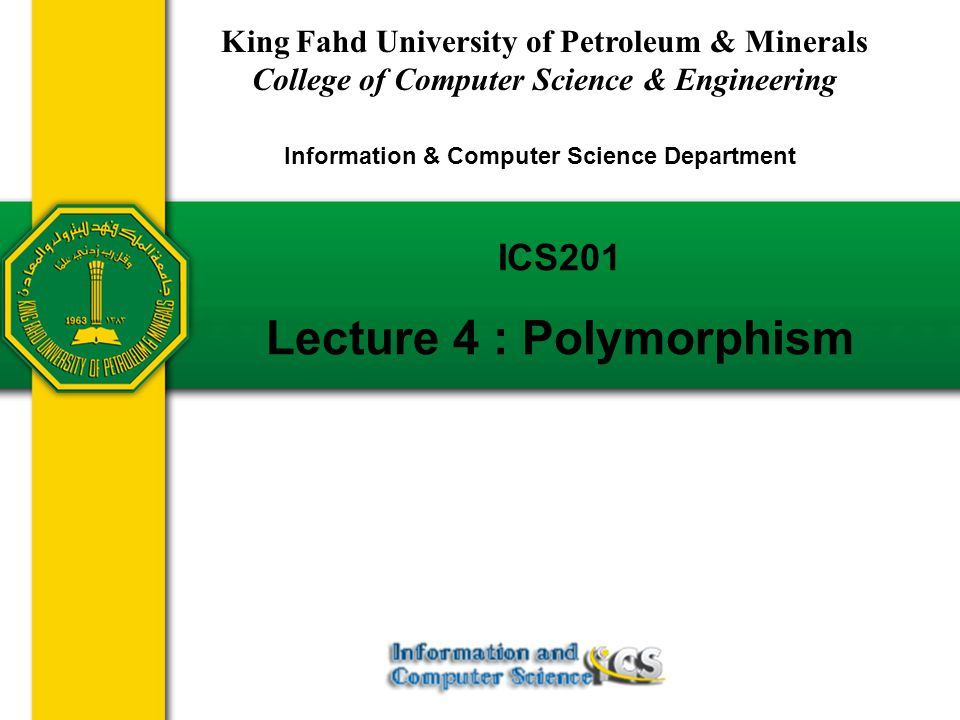 Slides prepared by Rose Williams, Binghamton University ICS201 Lecture 4 : Polymorphism King Fahd University of Petroleum & Minerals College of Computer Science & Engineering Information & Computer Science Department