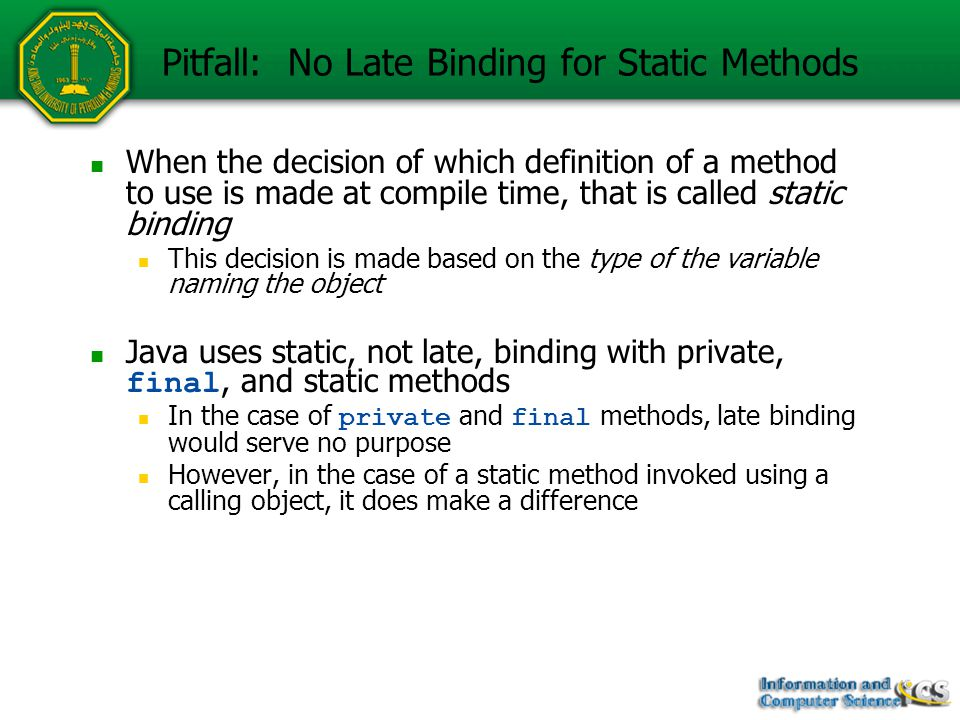 Pitfall: No Late Binding for Static Methods When the decision of which definition of a method to use is made at compile time, that is called static bi