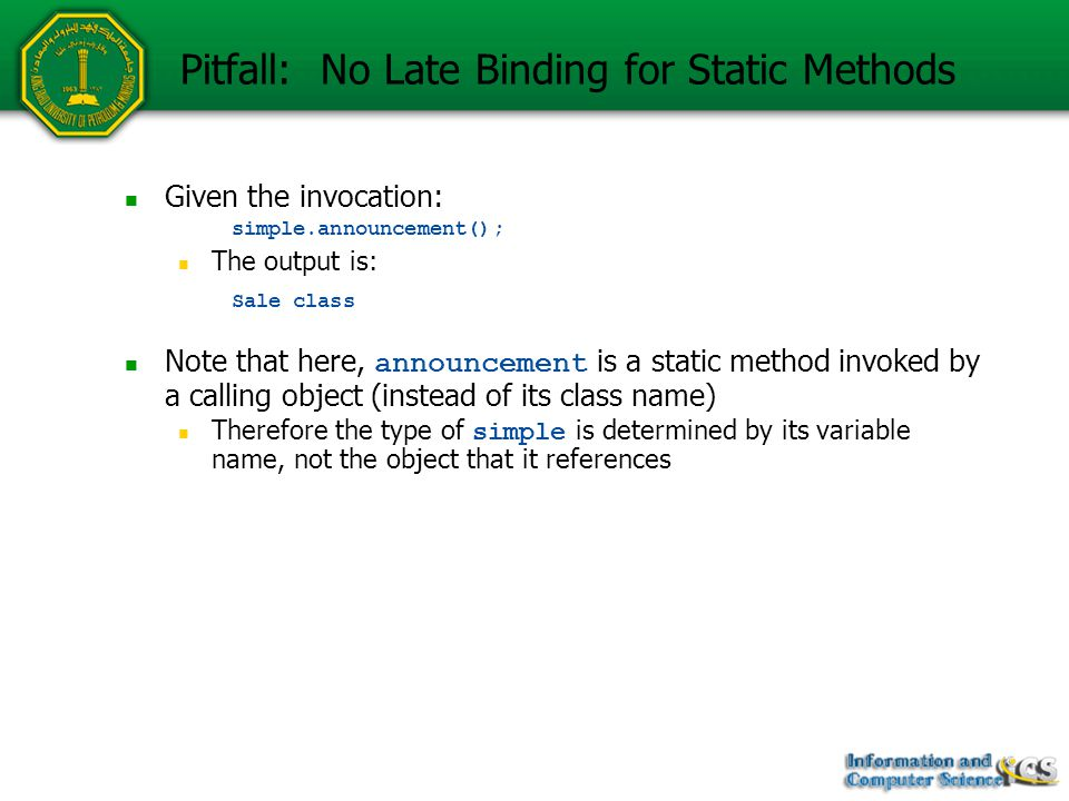 Given the invocation: simple.announcement(); The output is: Sale class Note that here, announcement is a static method invoked by a calling object (instead of its class name) Therefore the type of simple is determined by its variable name, not the object that it references Pitfall: No Late Binding for Static Methods