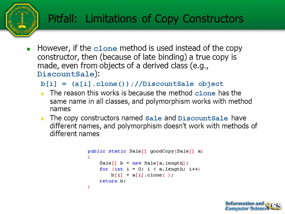 Pitfall: Limitations of Copy Constructors However, if the clone method is used instead of the copy constructor, then (because of late binding) a true