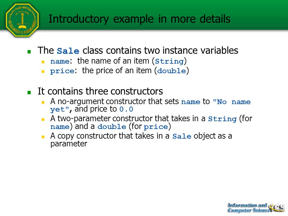 Introductory example in more details The Sale class contains two instance variables name : the name of an item ( String ) price : the price of an item ( double ) It contains three constructors A no-argument constructor that sets name to No name yet , and price to 0.0 A two-parameter constructor that takes in a String (for name ) and a double (for price ) A copy constructor that takes in a Sale object as a parameter