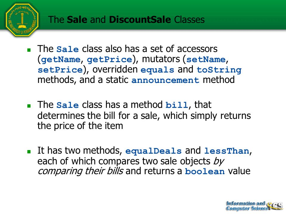 The Sale class also has a set of accessors ( getName, getPrice ), mutators ( setName, setPrice ), overridden equals and toString methods, and a static announcement method The Sale class has a method bill, that determines the bill for a sale, which simply returns the price of the item It has two methods, equalDeals and lessThan, each of which compares two sale objects by comparing their bills and returns a boolean value The Sale and DiscountSale Classes