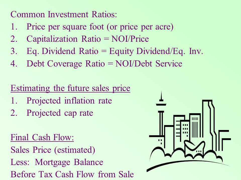 Common Investment Ratios: 1.Price per square foot (or price per acre) 2.Capitalization Ratio = NOI/Price 3.Eq.