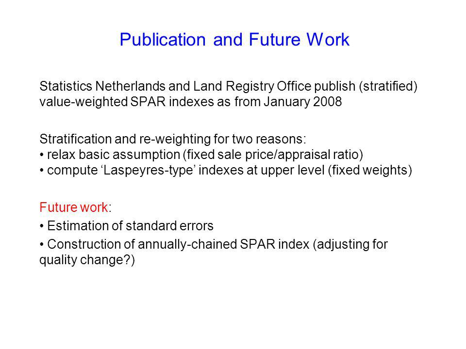 Publication and Future Work Statistics Netherlands and Land Registry Office publish (stratified) value-weighted SPAR indexes as from January 2008 Stratification and re-weighting for two reasons: relax basic assumption (fixed sale price/appraisal ratio) compute Laspeyres-type indexes at upper level (fixed weights) Future work: Estimation of standard errors Construction of annually-chained SPAR index (adjusting for quality change?)