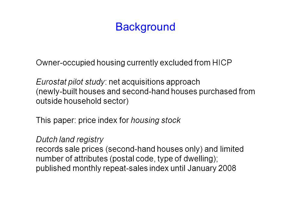 Background Owner-occupied housing currently excluded from HICP Eurostat pilot study: net acquisitions approach (newly-built houses and second-hand houses purchased from outside household sector) This paper: price index for housing stock Dutch land registry records sale prices (second-hand houses only) and limited number of attributes (postal code, type of dwelling); published monthly repeat-sales index until January 2008