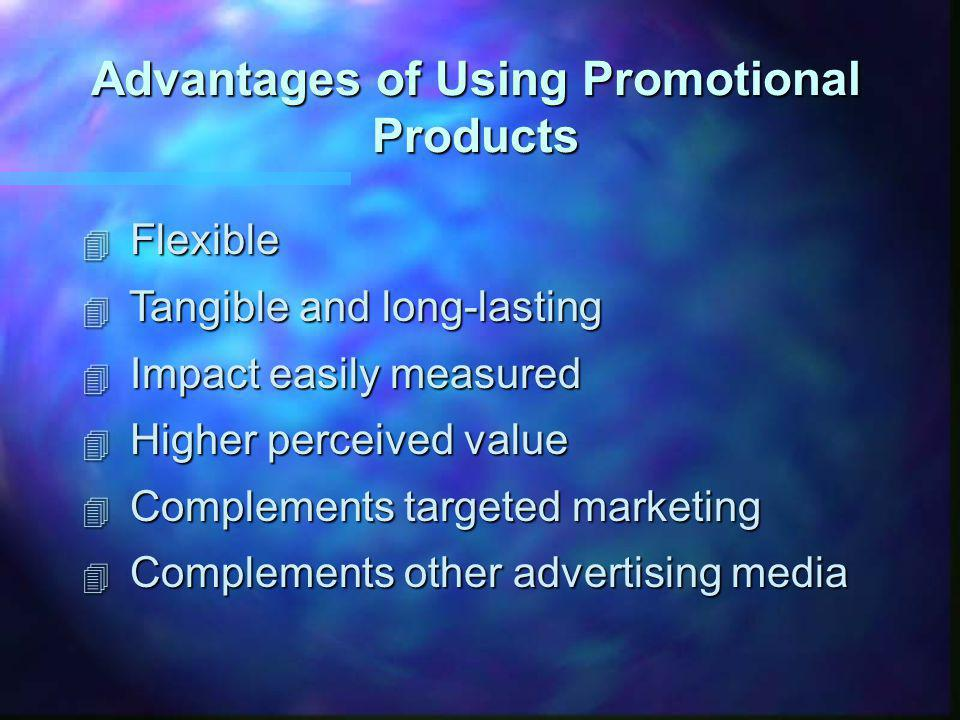 Advantages of Using Promotional Products 4 Flexible 4 Tangible and long-lasting 4 Impact easily measured 4 Higher perceived value 4 Complements targeted marketing 4 Complements other advertising media