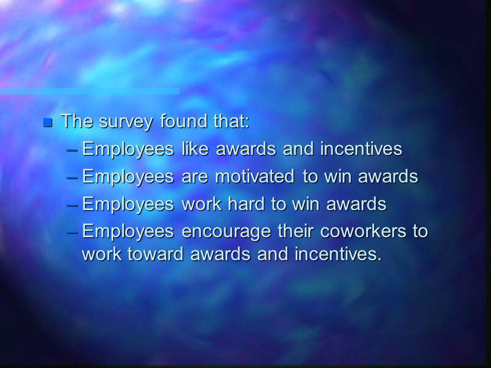n The survey found that: –Employees like awards and incentives –Employees are motivated to win awards –Employees work hard to win awards –Employees encourage their coworkers to work toward awards and incentives.