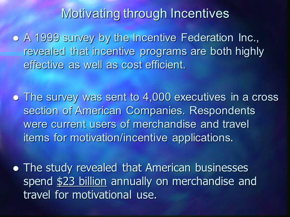 Motivating through Incentives l A 1999 survey by the Incentive Federation Inc., revealed that incentive programs are both highly effective as well as cost efficient.
