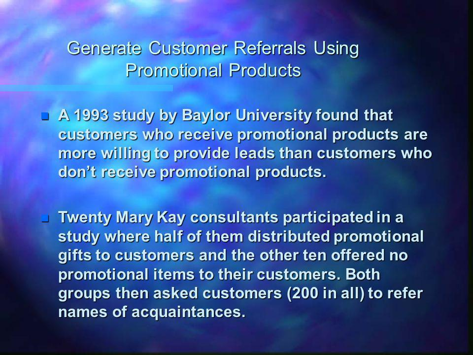 Generate Customer Referrals Using Promotional Products n A 1993 study by Baylor University found that customers who receive promotional products are more willing to provide leads than customers who dont receive promotional products.
