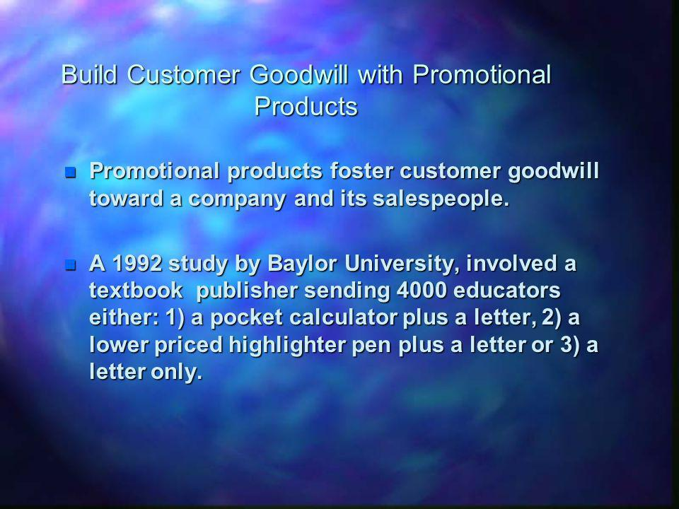 Build Customer Goodwill with Promotional Products n Promotional products foster customer goodwill toward a company and its salespeople.