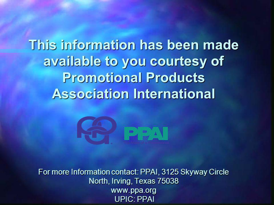 This information has been made available to you courtesy of Promotional Products Association International For more Information contact: PPAI, 3125 Skyway Circle North, Irving, Texas 75038 www.ppa.org UPIC: PPAI
