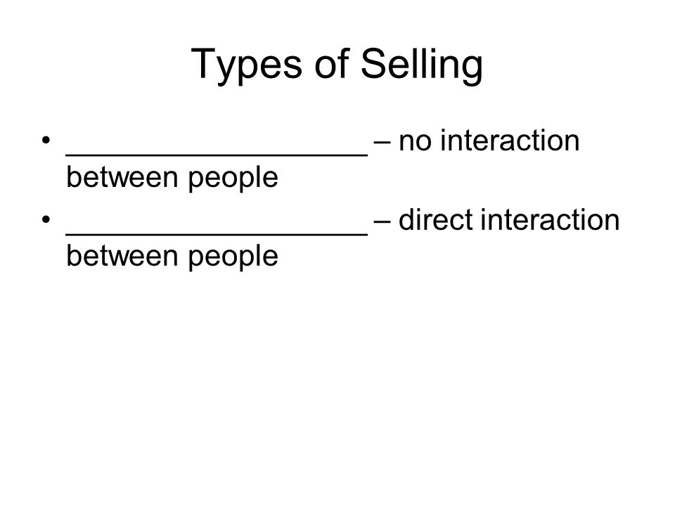Types of Selling __________________ – no interaction between people __________________ – direct interaction between people