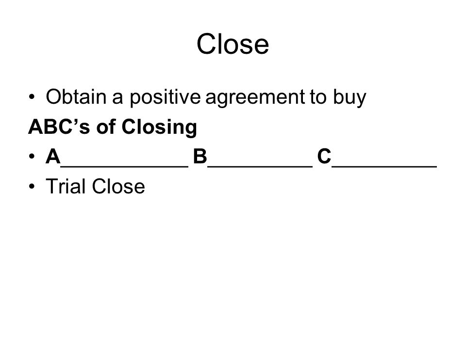 Close Obtain a positive agreement to buy ABCs of Closing A___________ B_________ C_________ Trial Close