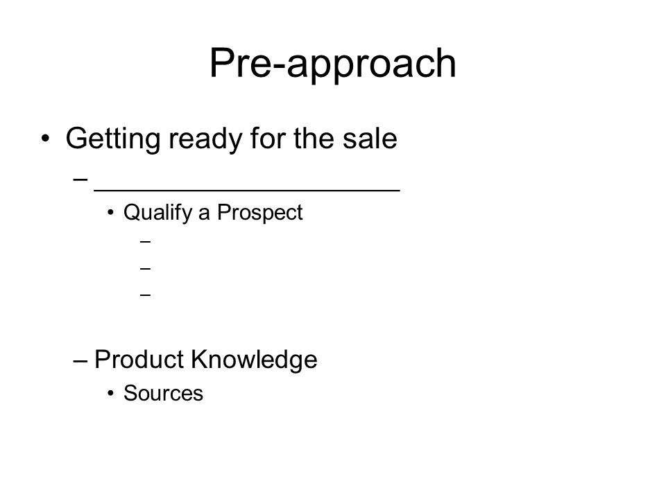 Pre-approach Getting ready for the sale –_____________________ Qualify a Prospect – –Product Knowledge Sources