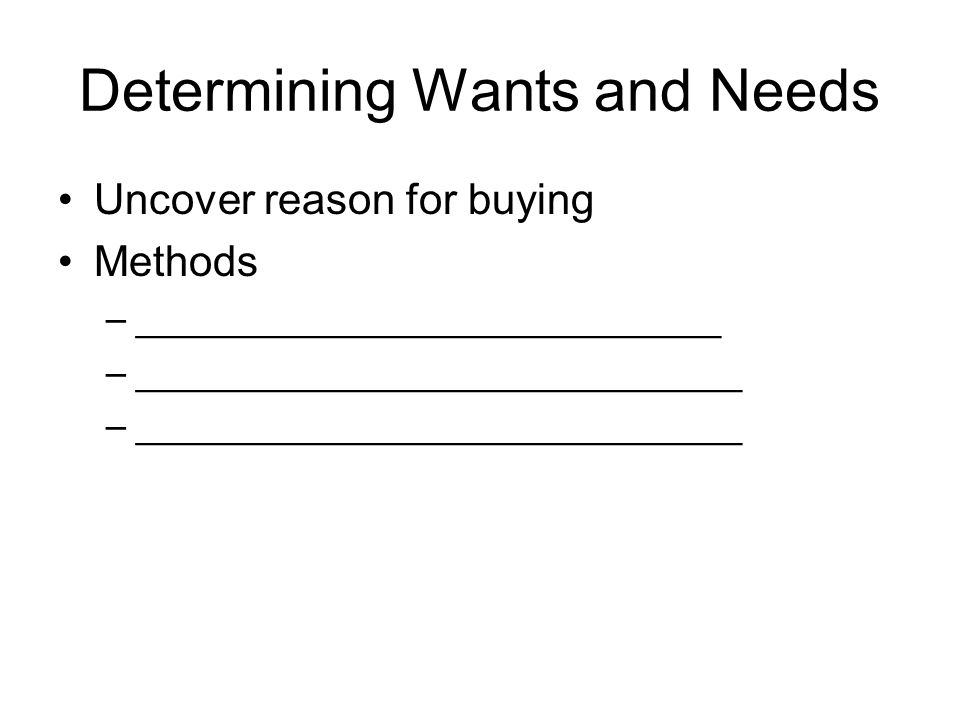 Determining Wants and Needs Uncover reason for buying Methods –____________________________ –_____________________________