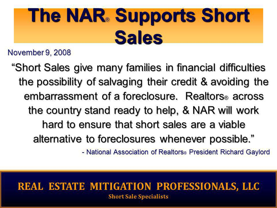 The NAR ® Supports Short Sales November 9, 2008 Short Sales give many families in financial difficulties the possibility of salvaging their credit & avoiding the embarrassment of a foreclosure.