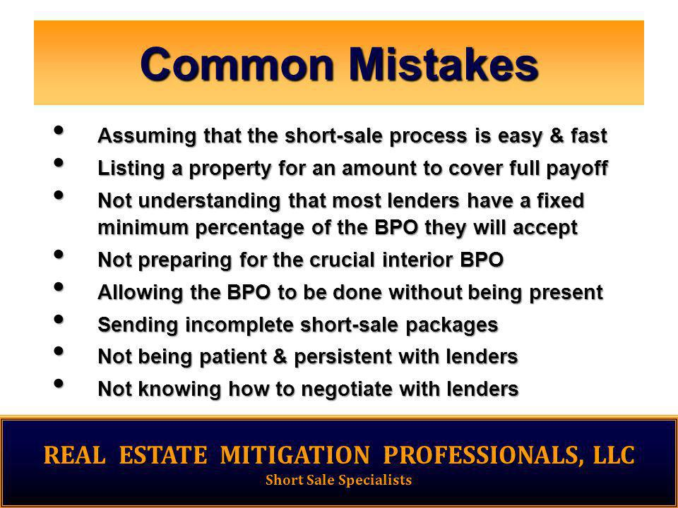 Common Mistakes Assuming that the short-sale process is easy & fast Assuming that the short-sale process is easy & fast Listing a property for an amount to cover full payoff Listing a property for an amount to cover full payoff Not understanding that most lenders have a fixed minimum percentage of the BPO they will accept Not understanding that most lenders have a fixed minimum percentage of the BPO they will accept Not preparing for the crucial interior BPO Not preparing for the crucial interior BPO Allowing the BPO to be done without being present Allowing the BPO to be done without being present Sending incomplete short-sale packages Sending incomplete short-sale packages Not being patient & persistent with lenders Not being patient & persistent with lenders Not knowing how to negotiate with lenders Not knowing how to negotiate with lenders REAL ESTATE MITIGATION PROFESSIONALS, LLC Short Sale Specialists