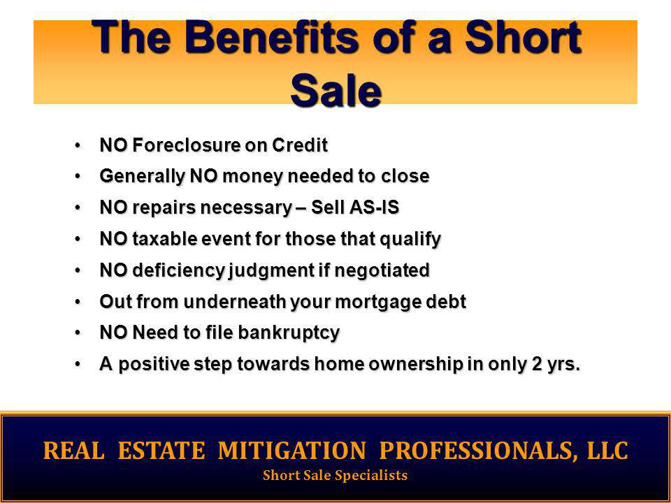 The Benefits of a Short Sale NO Foreclosure on CreditNO Foreclosure on Credit Generally NO money needed to closeGenerally NO money needed to close NO repairs necessary – Sell AS-ISNO repairs necessary – Sell AS-IS NO taxable event for those that qualifyNO taxable event for those that qualify NO deficiency judgment if negotiatedNO deficiency judgment if negotiated Out from underneath your mortgage debtOut from underneath your mortgage debt NO Need to file bankruptcyNO Need to file bankruptcy A positive step towards home ownership in only 2 yrs.A positive step towards home ownership in only 2 yrs.