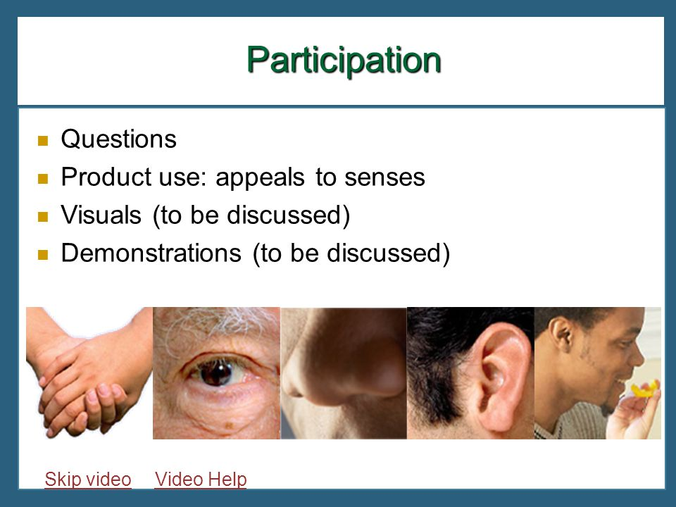 Questions Product use: appeals to senses Visuals (to be discussed) Demonstrations (to be discussed) Participation Skip videoVideo Help