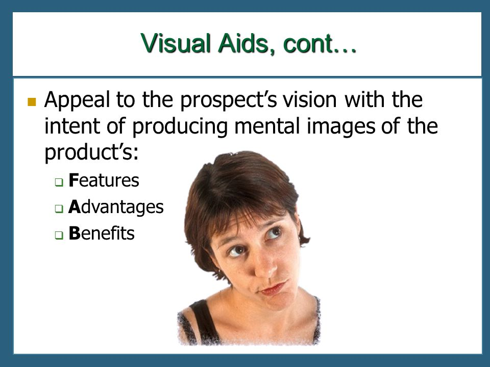 Appeal to the prospects vision with the intent of producing mental images of the products: Features Advantages Benefits Visual Aids, cont…