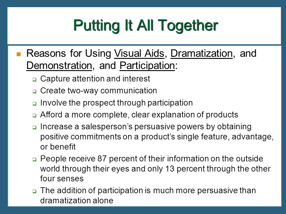 Putting It All Together Reasons for Using Visual Aids, Dramatization, and Demonstration, and Participation: Capture attention and interest Create two-