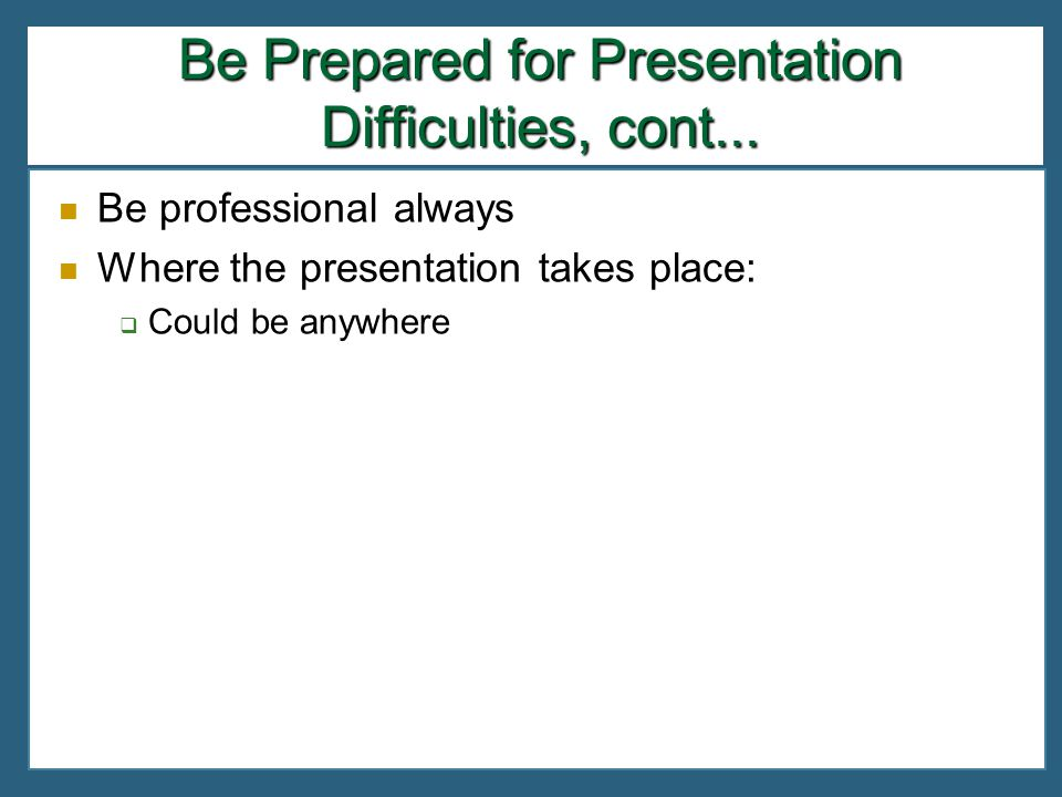 Be professional always Where the presentation takes place: Could be anywhere Be Prepared for Presentation Difficulties, cont...