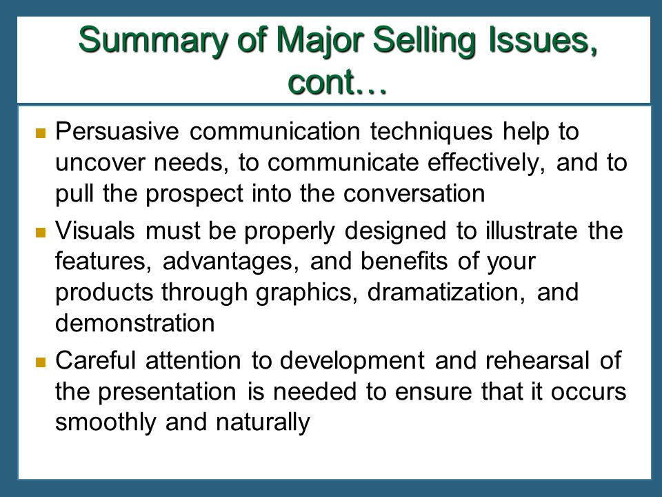 Summary of Major Selling Issues, cont… Persuasive communication techniques help to uncover needs, to communicate effectively, and to pull the prospect