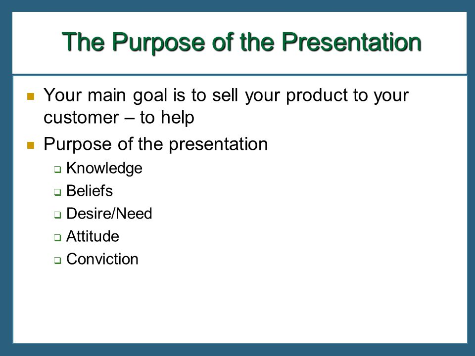 The Purpose of the Presentation Your main goal is to sell your product to your customer – to help Purpose of the presentation Knowledge Beliefs Desire
